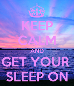 Poster: KEEP CALM AND GET YOUR  SLEEP ON