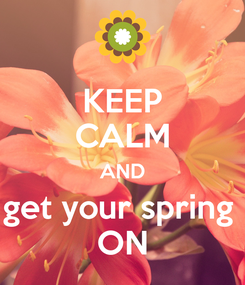 Poster: KEEP CALM AND get your spring  ON