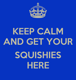 Poster: KEEP CALM AND GET YOUR  SQUISHIES HERE