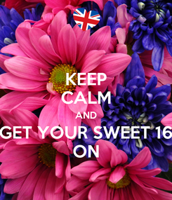 Poster: KEEP CALM AND GET YOUR SWEET 16 ON