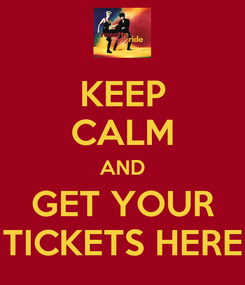 Poster: KEEP CALM AND GET YOUR TICKETS HERE