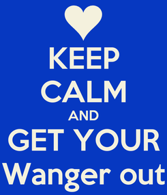 Poster: KEEP CALM AND GET YOUR Wanger out