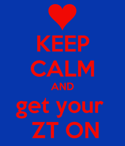 Poster: KEEP CALM AND get your   ZT ON