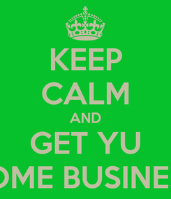 Poster: KEEP CALM AND GET YU SOME BUSINESS