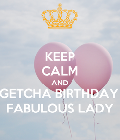 Poster: KEEP CALM AND GETCHA BIRTHDAY  FABULOUS LADY