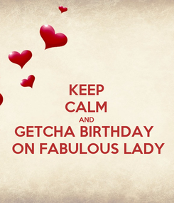 Poster: KEEP CALM AND GETCHA BIRTHDAY   ON FABULOUS LADY