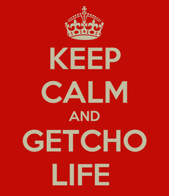 Poster: KEEP CALM AND GETCHO LIFE