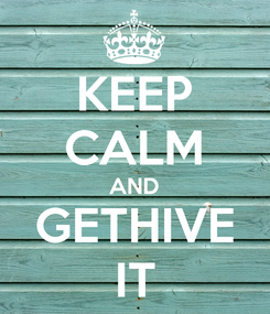 Poster: KEEP CALM AND GETHIVE IT