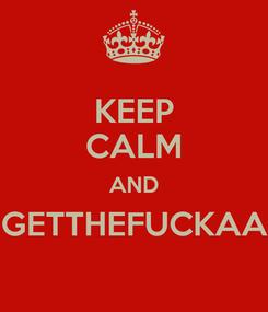 Poster: KEEP CALM AND GETTHEFUCKAA