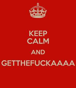 Poster: KEEP CALM AND GETTHEFUCKAAAA