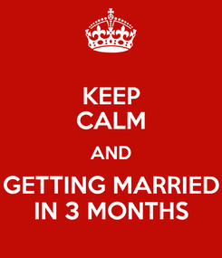 Poster: KEEP CALM AND GETTING MARRIED IN 3 MONTHS