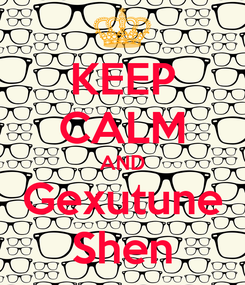 Poster: KEEP CALM AND Gexutune Shen