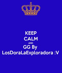 Poster: KEEP CALM AND GG By  LosDoraLaExploradora :V