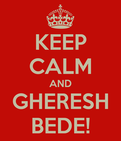 Poster: KEEP CALM AND GHERESH BEDE!