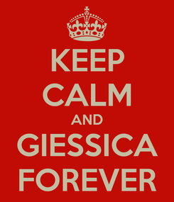 Poster: KEEP CALM AND GIESSICA FOREVER