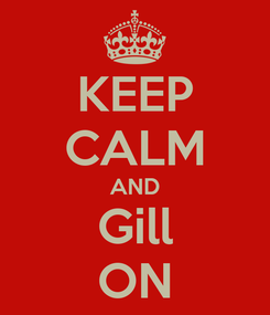 Poster: KEEP CALM AND Gill ON