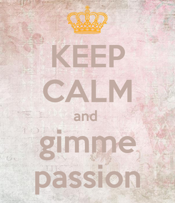 Poster: KEEP CALM and  gimme passion