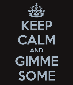 Poster: KEEP CALM AND GIMME SOME