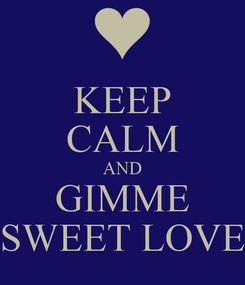 Poster: KEEP CALM AND GIMME SWEET LOVE
