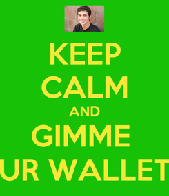 Poster: KEEP CALM AND GIMME  UR WALLET