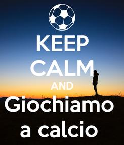 Poster: KEEP CALM AND Giochiamo  a calcio