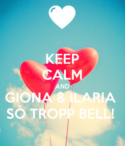 Poster: KEEP CALM AND GIONA & ILARIA  SÒ TROPP BELL!