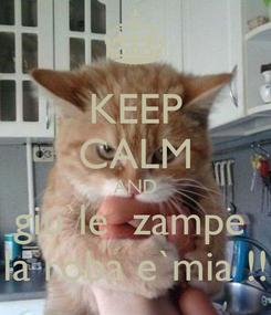 Poster: KEEP CALM AND giu`le  zampe  la roba e`mia !!