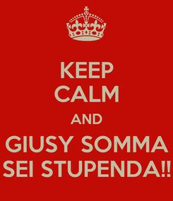 Poster: KEEP CALM AND GIUSY SOMMA SEI STUPENDA!!
