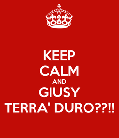 Poster: KEEP CALM AND GIUSY TERRA' DURO??!!