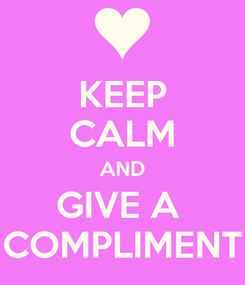Poster: KEEP CALM AND GIVE A  COMPLIMENT