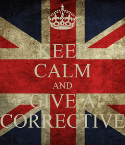 Poster: KEEP CALM AND GIVE A CORRECTIVE