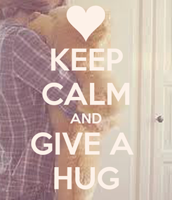 Poster: KEEP CALM AND GIVE A  HUG