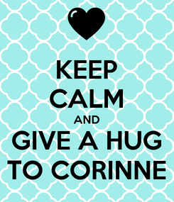 Poster: KEEP CALM AND GIVE A HUG TO CORINNE