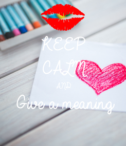 Poster: KEEP CALM AND Give a meaning