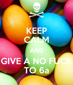 Poster: KEEP CALM AND GIVE A NO FUCK TO 6a