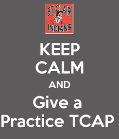 Poster: KEEP CALM AND Give a  Practice TCAP