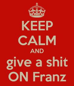 Poster: KEEP CALM AND give a shit ON Franz