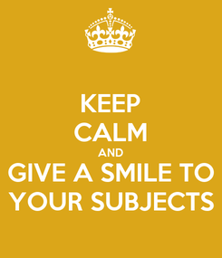 Poster: KEEP CALM AND GIVE A SMILE TO YOUR SUBJECTS
