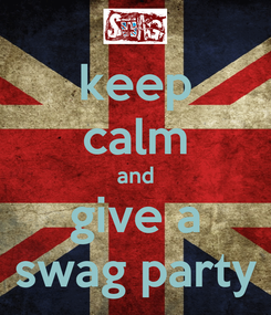 Poster: keep calm and give a swag party