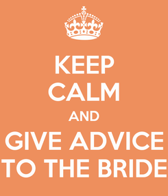Poster: KEEP CALM AND GIVE ADVICE TO THE BRIDE