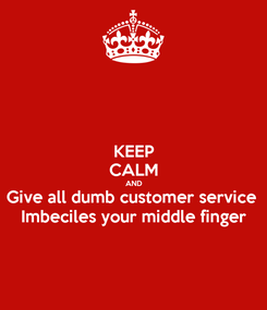 Poster: KEEP CALM AND Give all dumb customer service  Imbeciles your middle finger