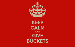 Poster: KEEP CALM AND GIVE BÜCKETS