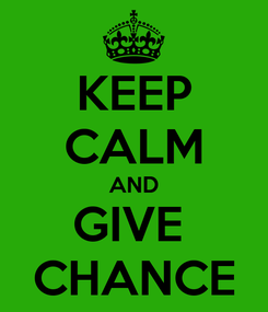 Poster: KEEP CALM AND GIVE  CHANCE