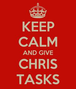 Poster: KEEP CALM AND GIVE CHRIS TASKS