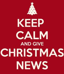 Poster: KEEP  CALM AND GIVE CHRISTMAS NEWS