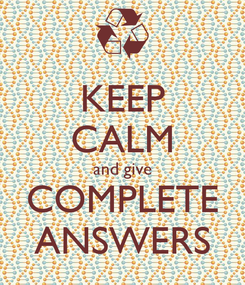 Poster: KEEP CALM and give COMPLETE ANSWERS