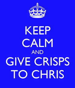 Poster: KEEP CALM AND GIVE CRISPS TO CHRIS