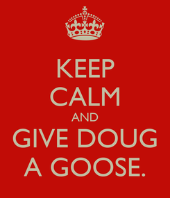 Poster: KEEP CALM AND GIVE DOUG A GOOSE.