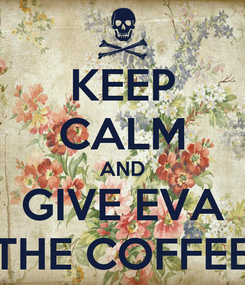 Poster: KEEP CALM AND GIVE EVA THE COFFEE