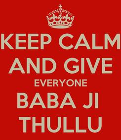 Poster: KEEP CALM AND GIVE EVERYONE BABA JI  THULLU